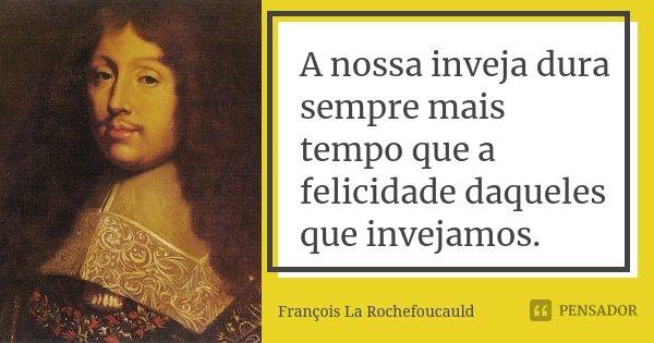A nossa inveja dura sempre mais tempo que a felicidade daqueles que invejamos.... Frase de François La Rochefoucauld.