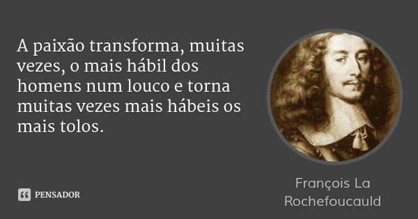 A paixão transforma, muitas vezes, o mais hábil dos homens num louco e torna muitas vezes mais hábeis os mais tolos.... Frase de François La Rochefoucauld.