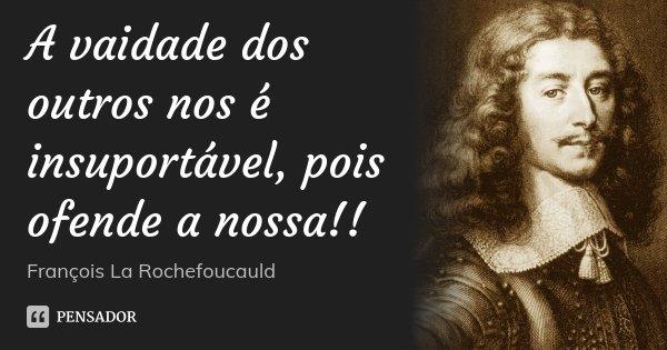 A vaidade dos outros nos é insuportável, pois ofende a nossa!!... Frase de François La Rochefoucauld.