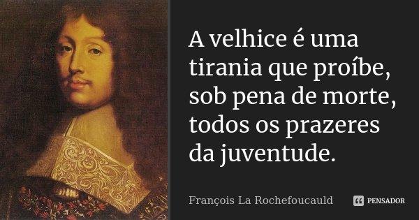 A velhice é uma tirania que proíbe, sob pena de morte, todos os prazeres da juventude.... Frase de François La Rochefoucauld.