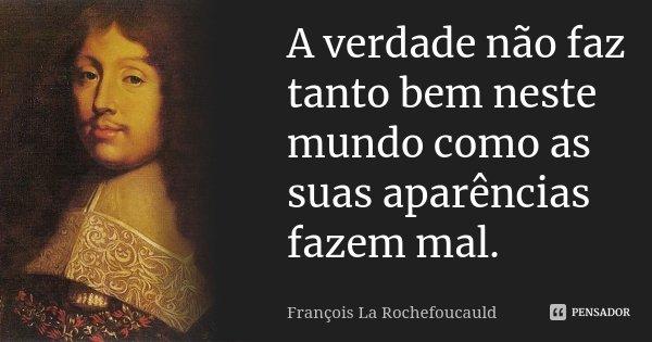 A verdade não faz tanto bem neste mundo como as suas aparências fazem mal.... Frase de François La Rochefoucauld.