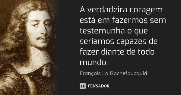 A verdadeira coragem está em fazermos sem testemunha o que seríamos capazes de fazer diante de todo mundo.... Frase de François La Rochefoucauld.