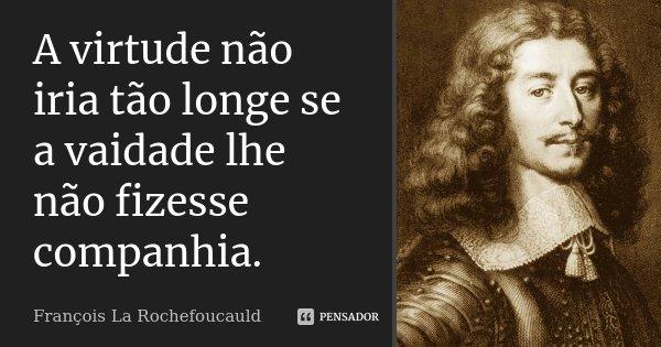 A virtude não iria tão longe se a vaidade lhe não fizesse companhia.... Frase de François La Rochefoucauld.