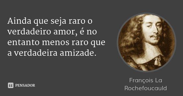 Ainda que seja raro o verdadeiro amor, é no entanto menos raro que a verdadeira amizade.... Frase de François La Rochefoucauld.