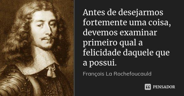 Antes de desejarmos fortemente uma coisa, devemos examinar primeiro qual a felicidade daquele que a possui.... Frase de François La Rochefoucauld.