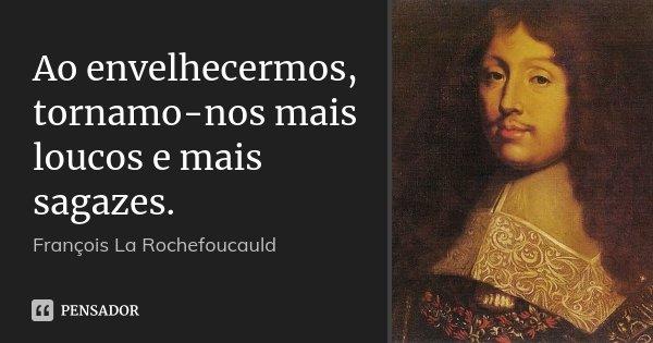 Ao envelhecermos, tornamo-nos mais loucos e mais sagazes.... Frase de François La Rochefoucauld.