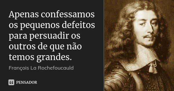 Apenas confessamos os pequenos defeitos para persuadir os outros de que não temos grandes.... Frase de François La Rochefoucauld.