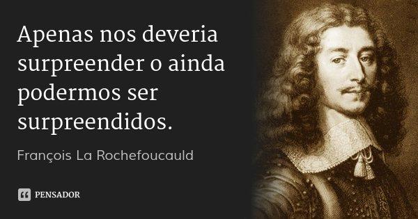 Apenas nos deveria surpreender o ainda podermos ser surpreendidos.... Frase de François La Rochefoucauld.
