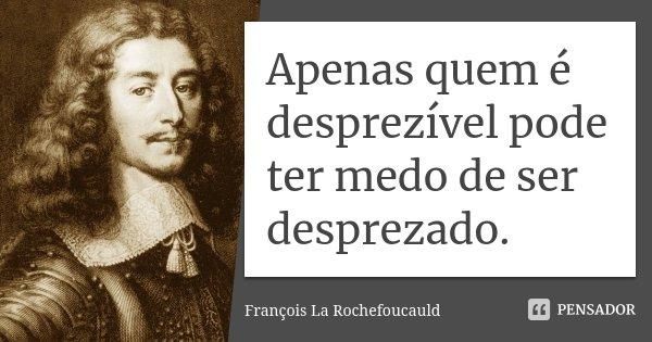 Apenas quem é desprezível pode ter medo de ser desprezado.... Frase de François La Rochefoucauld.