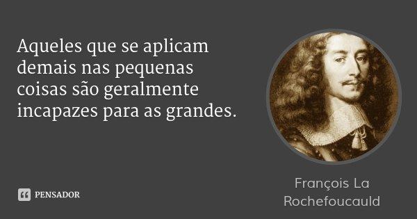 Aqueles que se aplicam demais nas pequenas coisas são geralmente incapazes para as grandes.... Frase de François La Rochefoucauld.