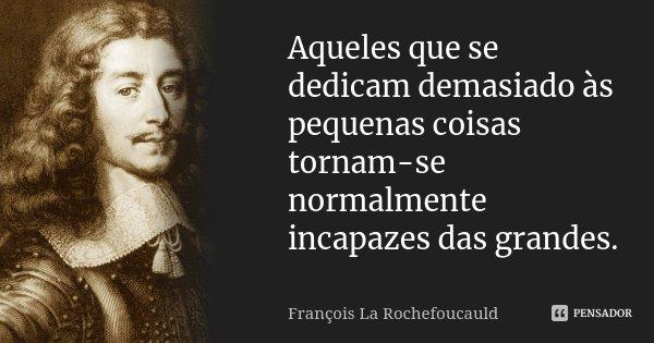 Aqueles que se dedicam demasiado às pequenas coisas tornam-se normalmente incapazes das grandes.... Frase de François La Rochefoucauld.