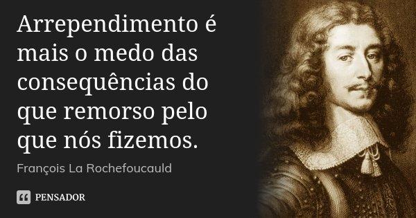 Arrependimento é mais o medo das consequências do que remorso pelo que nós fizemos.... Frase de François La Rochefoucauld.