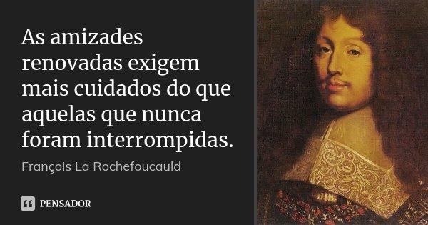 As amizades renovadas exigem mais cuidados do que aquelas que nunca foram interrompidas.... Frase de François La Rochefoucauld.
