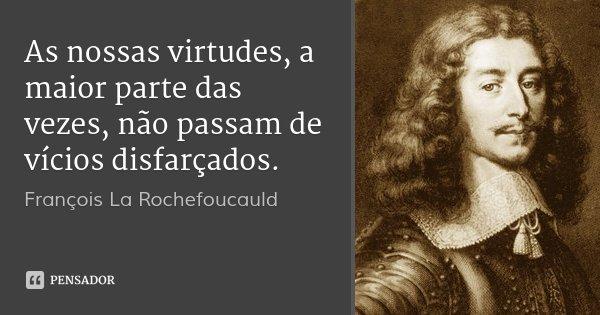 As nossas virtudes, a maior parte das vezes, não passam de vícios disfarçados.... Frase de François La Rochefoucauld.