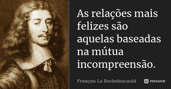 As relações mais felizes são aquelas baseadas na mútua incompreensão.... Frase de François La Rochefoucauld.