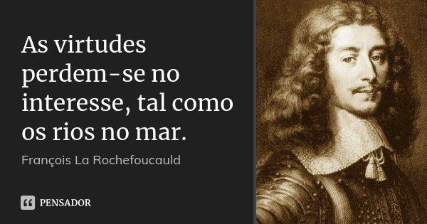 As virtudes perdem-se no interesse, tal como os rios no mar.... Frase de François La Rochefoucauld.