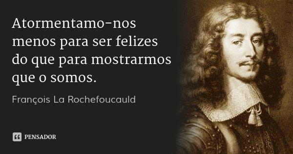 Atormentamo-nos menos para ser felizes do que para mostrarmos que o somos.... Frase de François La Rochefoucauld.