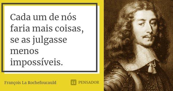 Cada um de nós faria mais coisas, se as julgasse menos impossíveis.... Frase de François La Rochefoucauld.