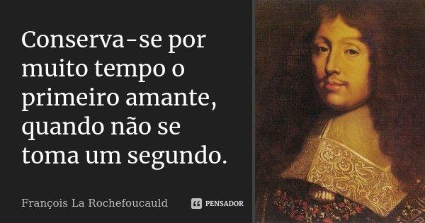 Conserva-se por muito tempo o primeiro amante, quando não se toma um segundo.... Frase de François La Rochefoucauld.