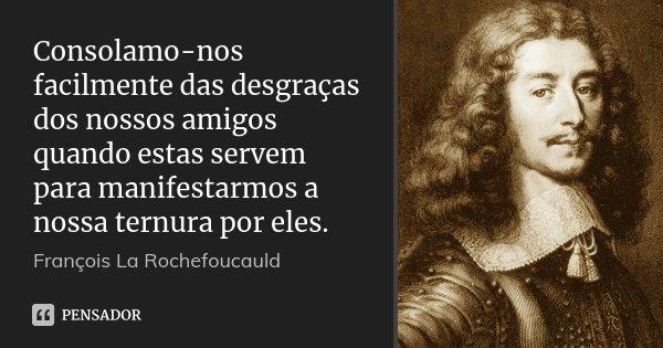 Consolamo-nos facilmente das desgraças dos nossos amigos quando estas servem para manifestarmos a nossa ternura por eles.... Frase de François La Rochefoucauld.