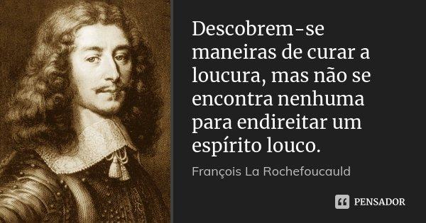 Descobrem-se maneiras de curar a loucura, mas não se encontra nenhuma para endireitar um espírito louco.... Frase de François La Rochefoucauld.