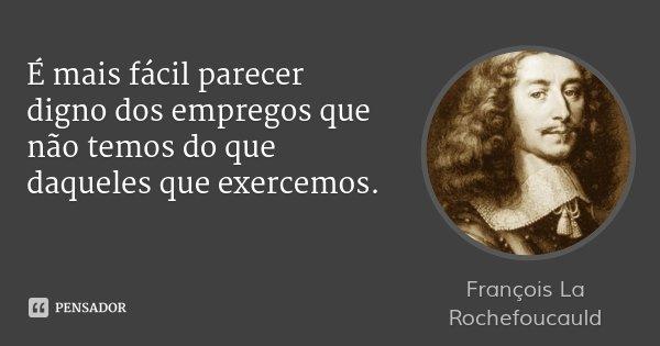 É mais fácil parecer digno dos empregos que não temos do que daqueles que exercemos.... Frase de François La Rochefoucauld.