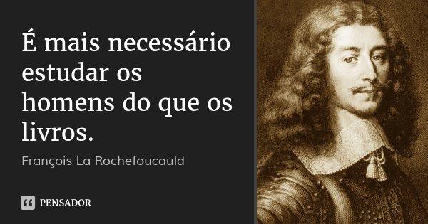 É mais necessário estudar os homens do que os livros.... Frase de François La Rochefoucauld.