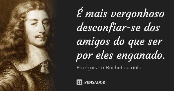 É mais vergonhoso desconfiar-se dos amigos do que ser por eles enganado.... Frase de François La Rochefoucauld.