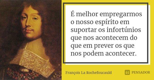 É melhor empregarmos o nosso espírito em suportar os infortúnios que nos acontecem do que em prever os que nos podem acontecer.... Frase de François La Rochefoucauld.