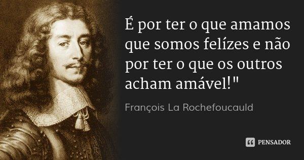 """É por ter o que amamos que somos felízes e não por ter o que os outros acham amável!""""... Frase de François La Rochefoucauld."""
