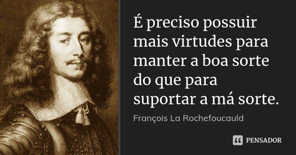 É preciso possuir mais virtudes para manter a boa sorte do que para suportar a má sorte.... Frase de François La Rochefoucauld.