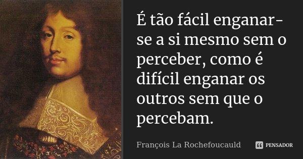 É tão fácil enganar-se a si mesmo sem o perceber, como é difícil enganar os outros sem que o percebam.... Frase de François La Rochefoucauld.