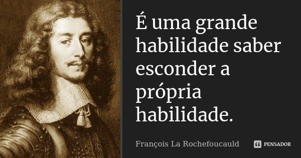 É uma grande habilidade saber esconder a própria habilidade.... Frase de François La Rochefoucauld.