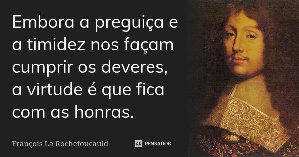 Embora a preguiça e a timidez nos façam cumprir os deveres, a virtude é que fica com as honras.... Frase de François La Rochefoucauld.