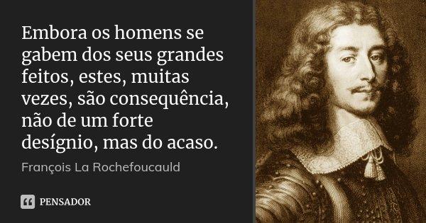 Embora os homens se gabem dos seus grandes feitos, estes, muitas vezes, são consequência, não de um forte desígnio, mas do acaso.... Frase de François La Rochefoucauld.