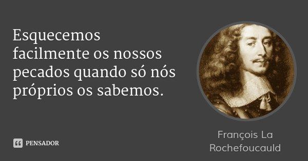 Esquecemos facilmente os nossos pecados quando só nós próprios os sabemos.... Frase de François La Rochefoucauld.