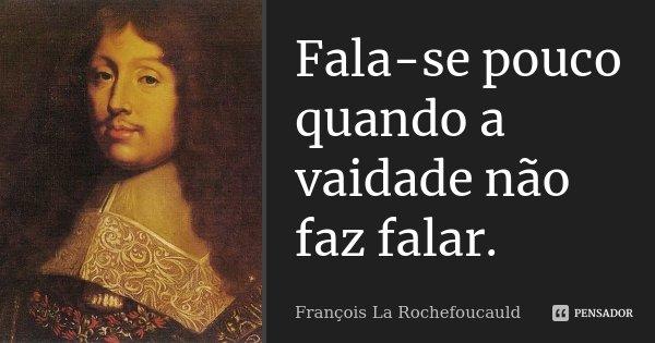 Fala-se pouco quando a vaidade não faz falar.... Frase de François La Rochefoucauld.