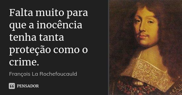 Falta muito para que a inocência tenha tanta proteção como o crime.... Frase de François La Rochefoucauld.