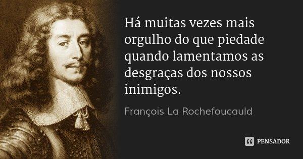 Há muitas vezes mais orgulho do que piedade quando lamentamos as desgraças dos nossos inimigos.... Frase de François La Rochefoucauld.