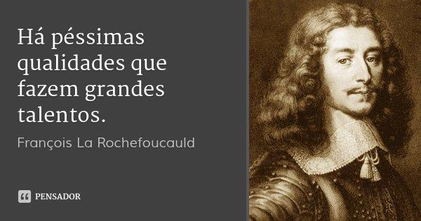 Há péssimas qualidades que fazem grandes talentos.... Frase de François La Rochefoucauld.