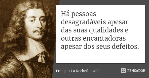 Há pessoas desagradáveis apesar das suas qualidades e outras encantadoras apesar dos seus defeitos.... Frase de François La Rochefoucauld.