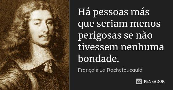 Há pessoas más que seriam menos perigosas se não tivessem nenhuma bondade.... Frase de François La Rochefoucauld.
