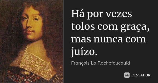 Há por vezes tolos com graça, mas nunca com juízo.... Frase de François La Rochefoucauld.