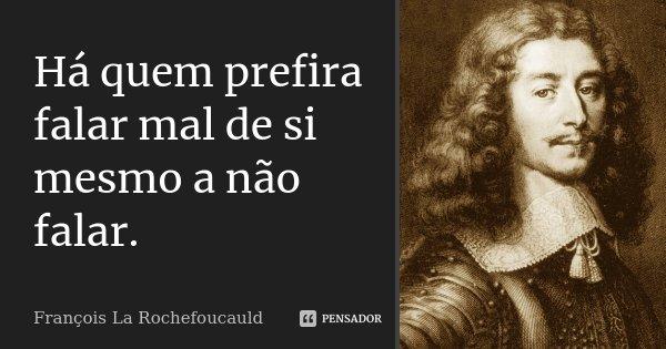 Há quem prefira falar mal de si mesmo a não falar.... Frase de François La Rochefoucauld.