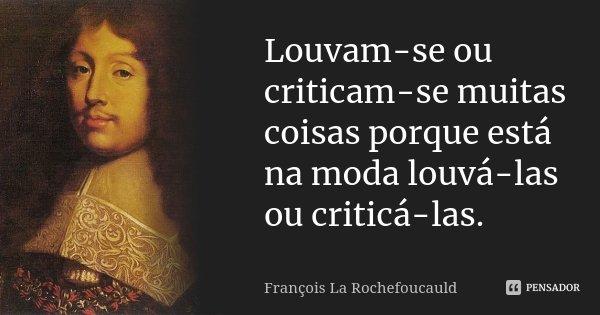 Louvam-se ou criticam-se muitas coisas porque está na moda louvá-las ou criticá-las.... Frase de François La Rochefoucauld.