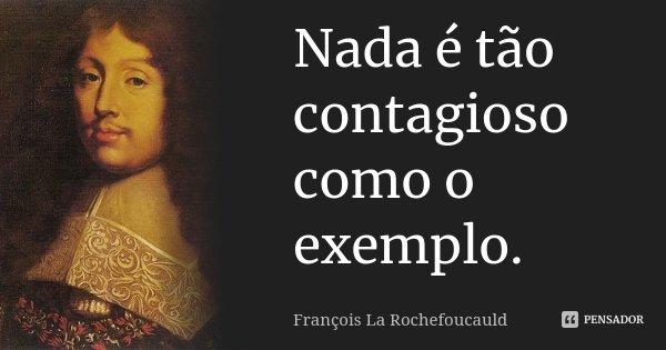 Nada é tão contagioso como o exemplo.... Frase de François La Rochefoucauld.
