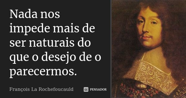 Nada nos impede mais de ser naturais do que o desejo de o parecermos.... Frase de François La Rochefoucauld.