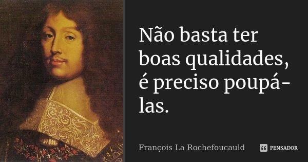 Não basta ter boas qualidades, é preciso poupá-las.... Frase de François La Rochefoucauld.