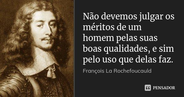 Não devemos julgar os méritos de um homem pelas suas boas qualidades, e sim pelo uso que delas faz.... Frase de François La Rochefoucauld.