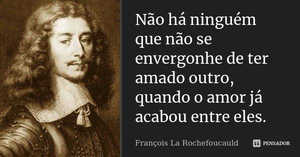 Não há ninguém que não se envergonhe de ter amado outro, quando o amor já acabou entre eles.... Frase de François La Rochefoucauld.